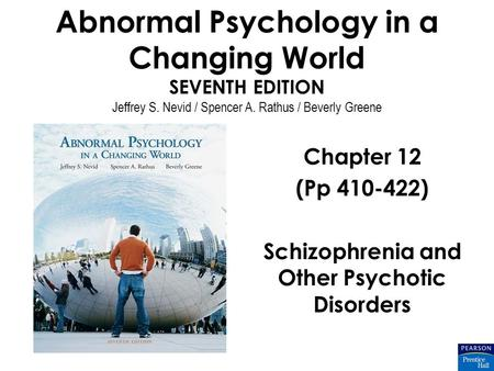 Abnormal Psychology in a Changing World SEVENTH EDITION Jeffrey S. Nevid / Spencer A. Rathus / Beverly Greene Chapter 12 (Pp 410-422) Schizophrenia and.