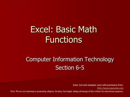 Excel: Basic Math Functions Computer Information Technology Section 6-5 Some text and examples used with permission from:  Note: