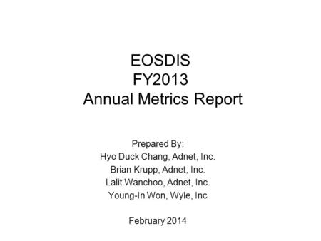 EOSDIS FY2013 Annual Metrics Report Prepared By: Hyo Duck Chang, Adnet, Inc. Brian Krupp, Adnet, Inc. Lalit Wanchoo, Adnet, Inc. Young-In Won, Wyle, Inc.