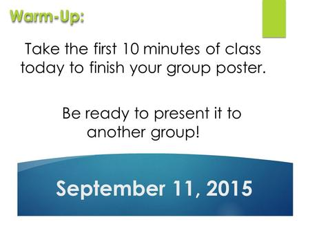Take the first 10 minutes of class today to finish your group poster. Be ready to present it to another group! September 11, 2015 Warm-Up:Warm-Up: