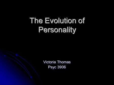 The Evolution of Personality Victoria Thomas Psyc 3906.