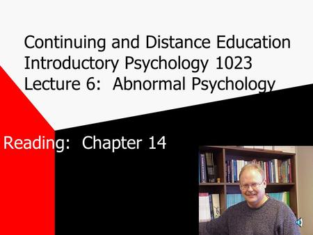 Continuing and Distance Education Introductory Psychology 1023 Lecture 6: Abnormal Psychology Reading: Chapter 14.