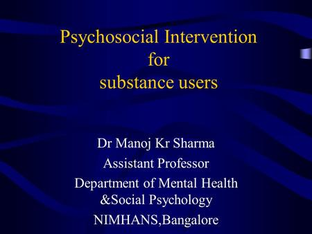 Psychosocial Intervention for substance users Dr Manoj Kr Sharma Assistant Professor Department of Mental Health &Social Psychology NIMHANS,Bangalore.