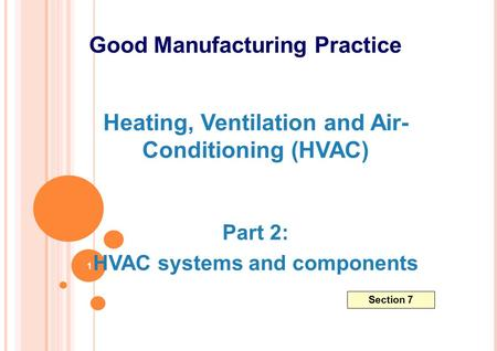 Heating, Ventilation and Air- Conditioning (HVAC) Part 2: HVAC systems and components Good Manufacturing Practice Section 7 1.