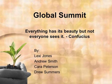 Global Summit Everything has its beauty but not everyone sees it. - Confucius By: Lexi Jones Andrew Smith Cara Peterson Drew Summers.