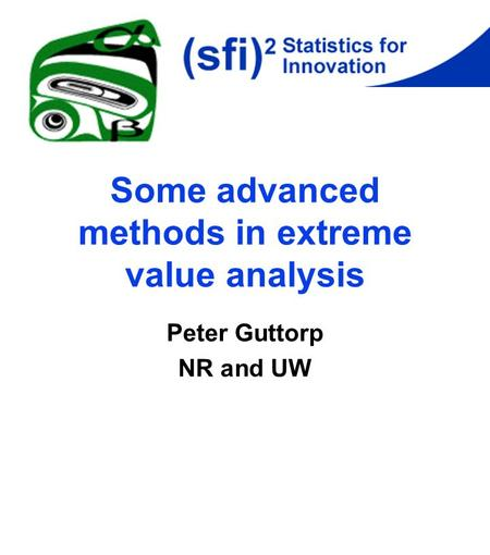 Some advanced methods in extreme value analysis Peter Guttorp NR and UW.