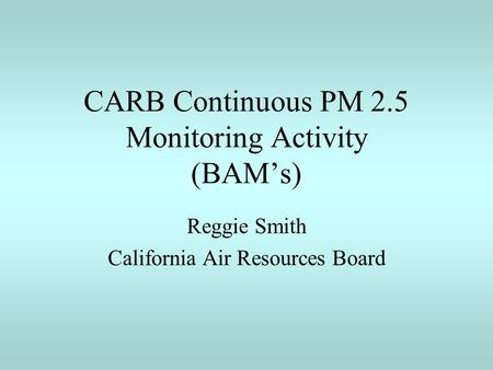 CARB Continuous PM 2.5 Monitoring Activity (BAM's) Reggie Smith California Air Resources Board.
