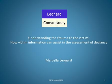 NOTA Ireland 20141 Understanding the trauma to the victim: How victim information can assist in the assessment of deviancy Marcella Leonard.