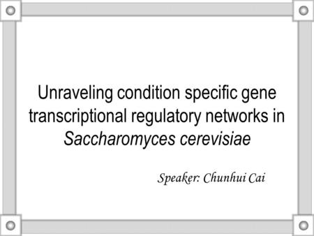 Unraveling condition specific gene transcriptional regulatory networks in Saccharomyces cerevisiae Speaker: Chunhui Cai.