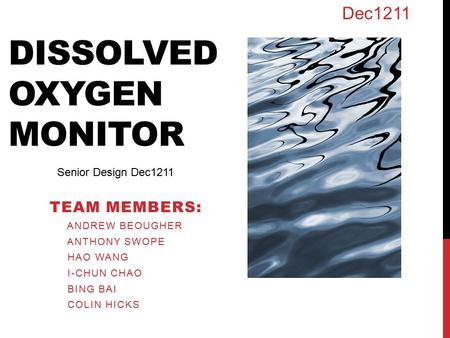 DISSOLVED OXYGEN MONITOR TEAM MEMBERS: ANDREW BEOUGHER ANTHONY SWOPE HAO WANG I-CHUN CHAO BING BAI COLIN HICKS Senior Design Dec1211 Dec1211.