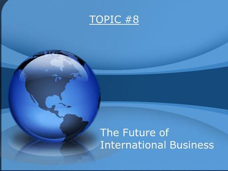 TOPIC #8 The Future of International Business. 1. Reduction of Protectionism 2. European Union 3. NAFTA 4. Impact of Cultural Differences 5. Global Dependency.