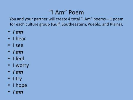 """I Am"" Poem You and your partner will create 4 total ""I Am"" poems—1 poem for each culture group (Gulf, Southeastern, Pueblo, and Plains). I am I hear I."
