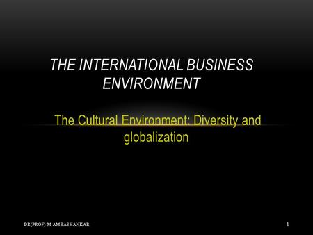 The Cultural Environment: Diversity and globalization THE INTERNATIONAL BUSINESS ENVIRONMENT DR(PROF) M AMBASHANKAR 1.