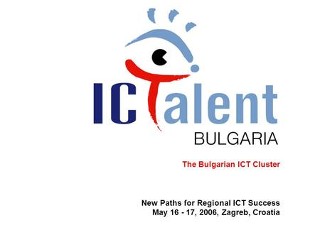 The Bulgarian ICT Cluster New Paths for Regional ICT Success May 16 - 17, 2006, Zagreb, Croatia.