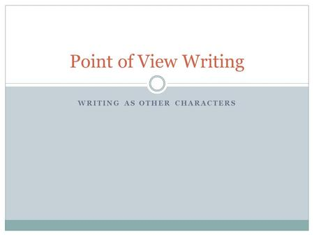 WRITING AS OTHER CHARACTERS Point of View Writing.
