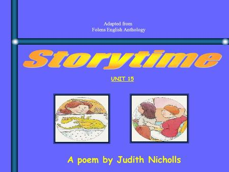 A poem by Judith Nicholls UNIT 15 Adapted from Folens English Anthology.