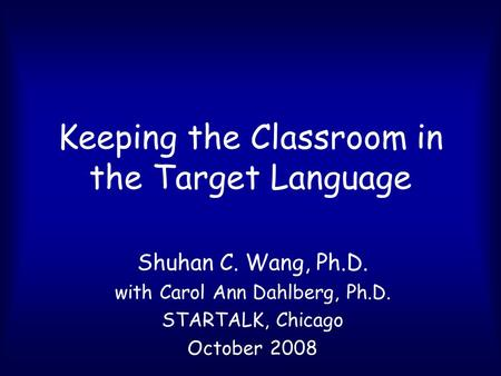 Keeping the Classroom in the Target Language Shuhan C. Wang, Ph.D. with Carol Ann Dahlberg, Ph.D. STARTALK, Chicago October 2008.
