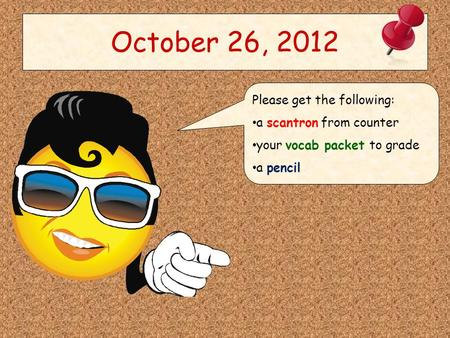 October 26, 2012 Please get the following: a scantron from counter your vocab packet to grade a pencil.