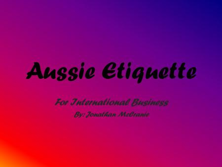 Aussie Etiquette For International Business By: Jonathan McCranie.