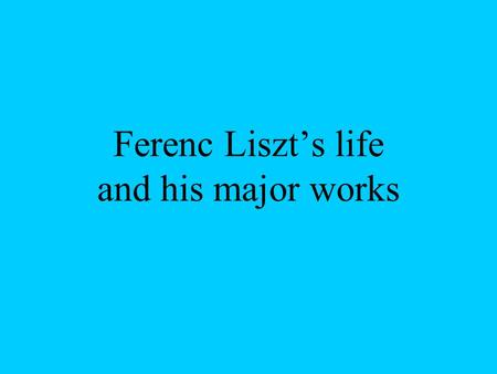 Ferenc Liszt's life and his major works. Life: Ferenc Liszt was born in 1811. October 22 Doborján.One of the largest piano artists of times and one of.