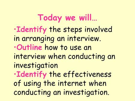 Today we will… Identify the steps involved in arranging an interview. Outline how to use an interview when conducting an investigation Identify the effectiveness.