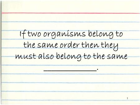 1 If two organisms belong to the same order then they must also belong to the same ______________.