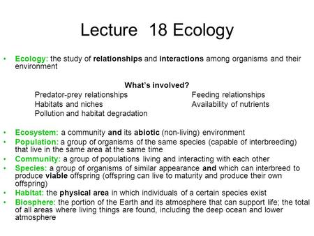 Lecture 18 Ecology Ecology: the study of relationships and interactions among organisms and their environment What's involved? Predator-prey relationshipsFeeding.