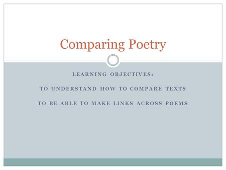 LEARNING OBJECTIVES: TO UNDERSTAND HOW TO COMPARE TEXTS TO BE ABLE TO MAKE LINKS ACROSS POEMS Comparing Poetry.