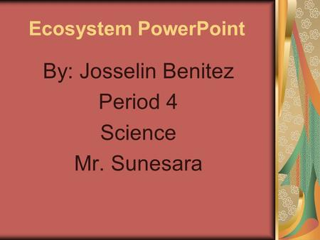 Ecosystem PowerPoint By: Josselin Benitez Period 4 Science Mr. Sunesara.