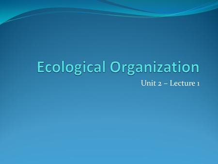 "Unit 2 – Lecture 1. Ecology the study of the relationships between living things and their environments ""eco"" – environment or ecology [greek: oikos ="