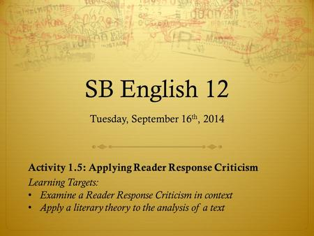 SB English 12 Tuesday, September 16 th, 2014 Activity 1.5: Applying Reader Response Criticism Learning Targets: Examine a Reader Response Criticism in.