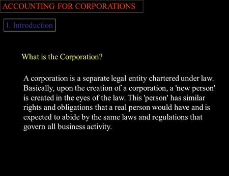 ACCOUNTING FOR CORPORATIONS I. Introduction What is the Corporation? A corporation is a separate legal entity chartered under law. Basically, upon the.
