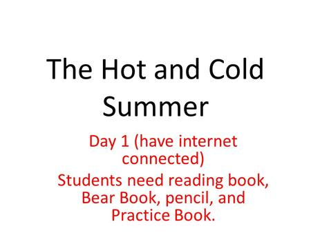 The Hot and Cold Summer Day 1 (have internet connected) Students need reading book, Bear Book, pencil, and Practice Book.