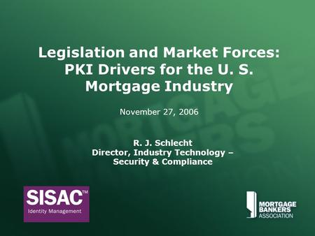 Legislation and Market Forces: PKI Drivers for the U. S. Mortgage Industry November 27, 2006 R. J. Schlecht Director, Industry Technology – Security &