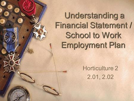 Understanding a Financial Statement / School to Work Employment Plan Understanding a Financial Statement / School to Work Employment Plan Horticulture.