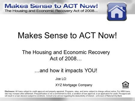 Makes Sense to ACT Now! The Housing and Economic Recovery Act of 2008… …and how it impacts YOU! Joe LO XYZ Mortgage Company Disclosure: All loans subject.