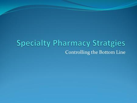 Controlling the Bottom Line. What is specialty pharmacy? Wide variations in definitions Compounded drugs Biotech drugs Expensive drugs Workman's Compensation.