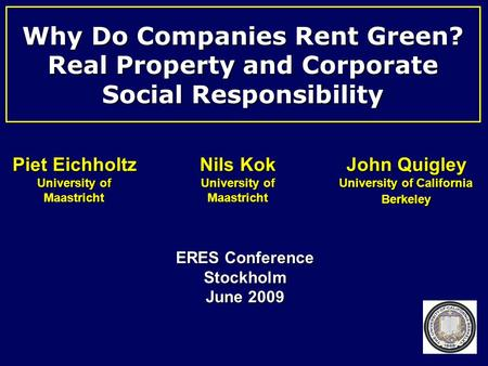 Why Do Companies Rent Green? Real Property and Corporate Social Responsibility ERES Conference Stockholm June 2009 Piet Eichholtz University of Maastricht.
