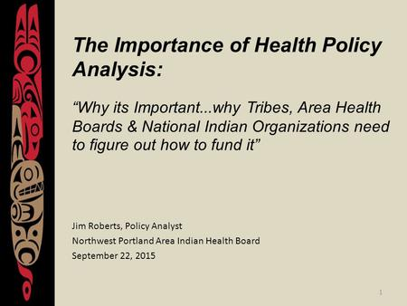 "1 The Importance of Health Policy Analysis: ""Why its Important...why Tribes, Area Health Boards & National Indian Organizations need to figure out how."