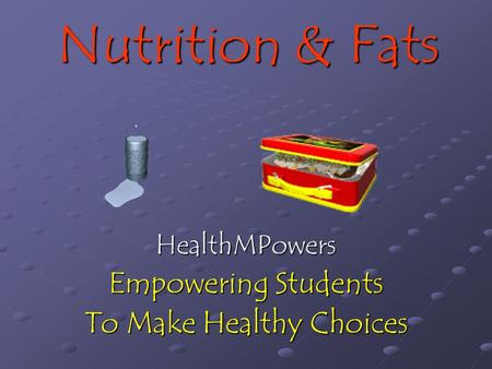 Nutrition & Fats HealthMPowers Empowering Students To Make Healthy Choices.