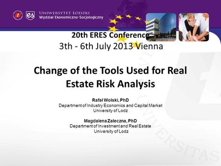 20th ERES Conference 3th - 6th July 2013 Vienna Change of the Tools Used for Real Estate Risk Analysis Rafał Wolski, PhD Department of Industry Economics.