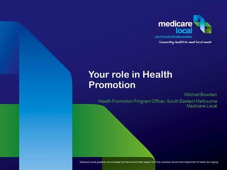 Your role in Health Promotion Mitchell Bowden Health Promotion Program Officer, South Eastern Melbourne Medicare Local.
