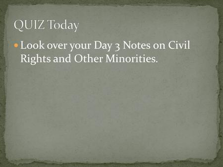 Look over your Day 3 Notes on Civil Rights and Other Minorities.
