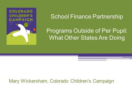 School Finance Partnership Programs Outside of Per Pupil: What Other States Are Doing Mary Wickersham, Colorado Children's Campaign.