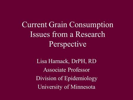 Current Grain Consumption Issues from a Research Perspective Lisa Harnack, DrPH, RD Associate Professor Division of Epidemiology University of Minnesota.