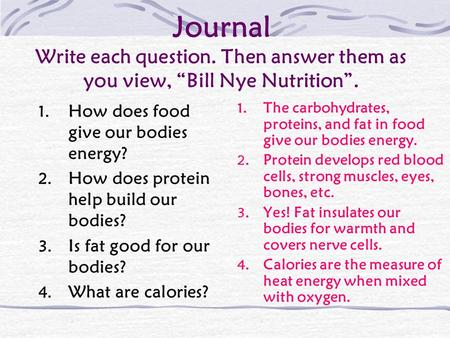 "Journal Write each question. Then answer them as you view, ""Bill Nye Nutrition"". 1. How does food give our bodies energy? 2. How does protein help build."