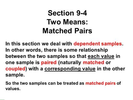 1 Section 9-4 Two Means: Matched Pairs In this section we deal with dependent samples. In other words, there is some relationship between the two samples.