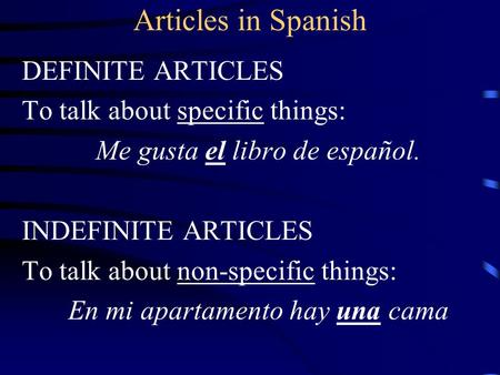 Articles in Spanish DEFINITE ARTICLES To talk about specific things: Me gusta el libro de español. INDEFINITE ARTICLES To talk about non-specific things: