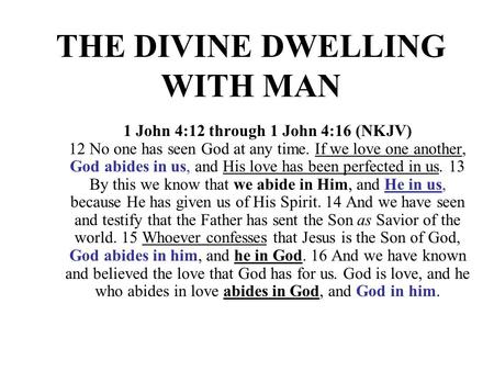 THE DIVINE DWELLING WITH MAN 1 John 4:12 through 1 John 4:16 (NKJV) 12 No one has seen God at any time. If we love one another, God abides in us, and His.