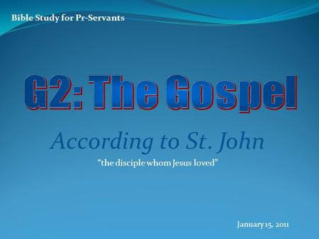 "Bible Study for Pr-Servants According to St. John ""the disciple whom Jesus loved"" January 15, 2011."